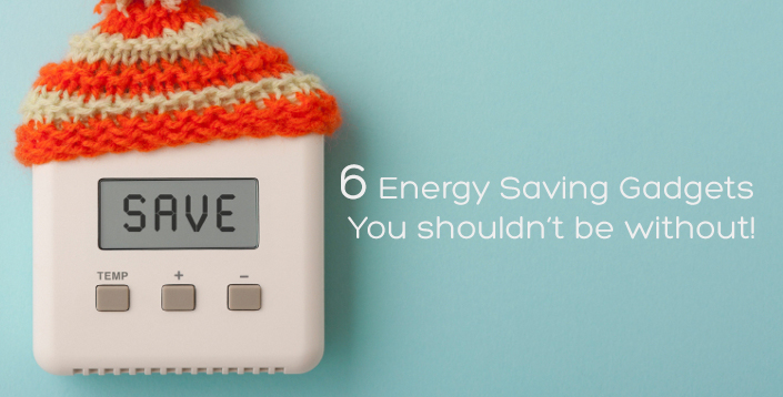 6 Energy Saving Gadgets you shouldn't be without.